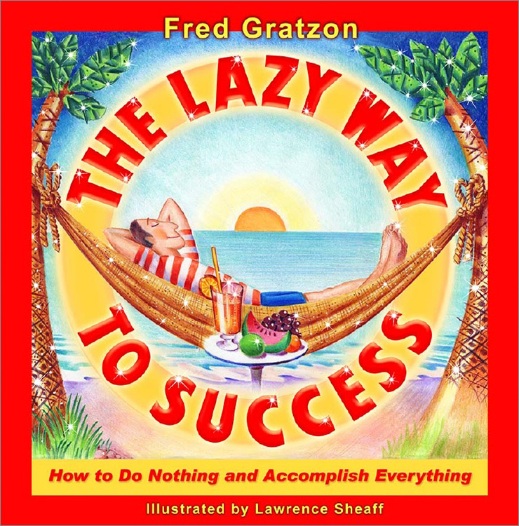 """The Lazy Way to Success: How to Do Nothing and Accomplish Everything"" – Fred Gratzon"