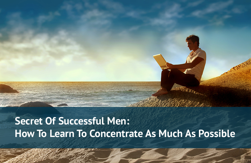 Secret Of Successful Men: How To Learn To Concentrate As Much As Possible